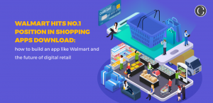 Walmart hits no.1 position in shopping apps download: how to build an app like Walmart and the future of digital retail