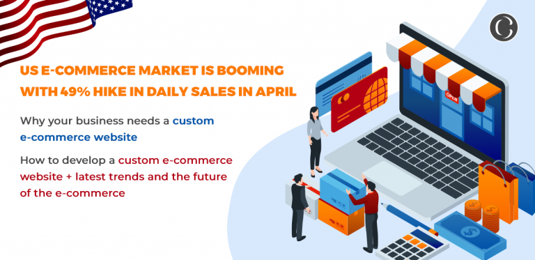 US e-commerce market is booming with 49% hike in daily sales in April: Why your business needs a custom e-commerce website + How to develop a custom e-commerce website + latest trends and the future of the e-commerce