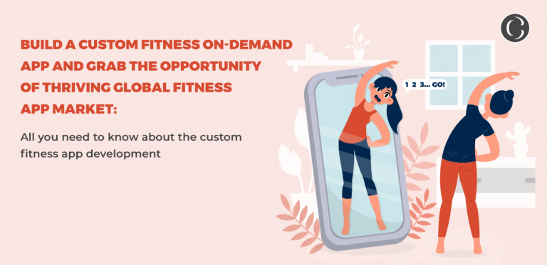 Build a custom fitness on-demand app and grab the opportunity of thriving global fitness app market: All you need to know about the custom fitness app development