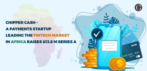 Chipper Cash - A Payments Startup Leading The FinTech Market In Africa raises 13.8 M series A